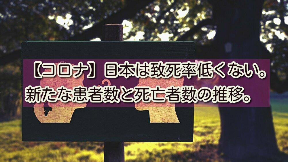 【コロナ】日本は致死率低くない。新たな患者数と死亡者数の推移。