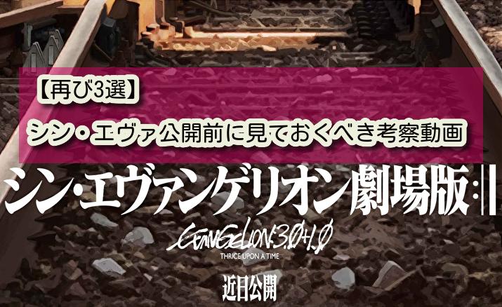 【再び3選】シン・エヴァ公開前に見ておくべき考察の動画。