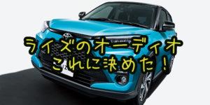 【トヨタ RAIZE(ライズ)購入】カロッツェリアのディスプレイオーディオに決めた【DMH-SF700】