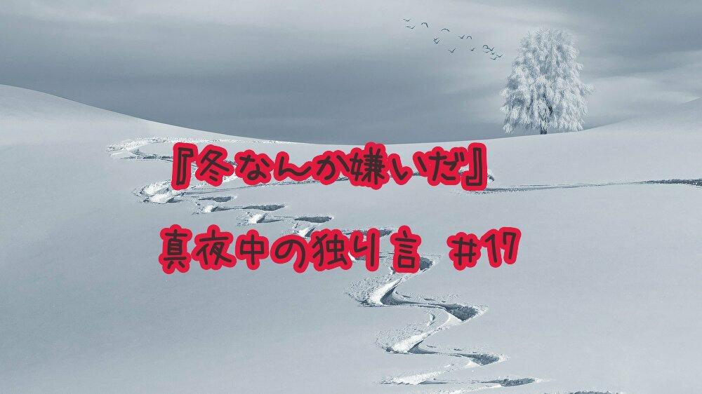 『冬なんか嫌いだ』真夜中の独り言 #17