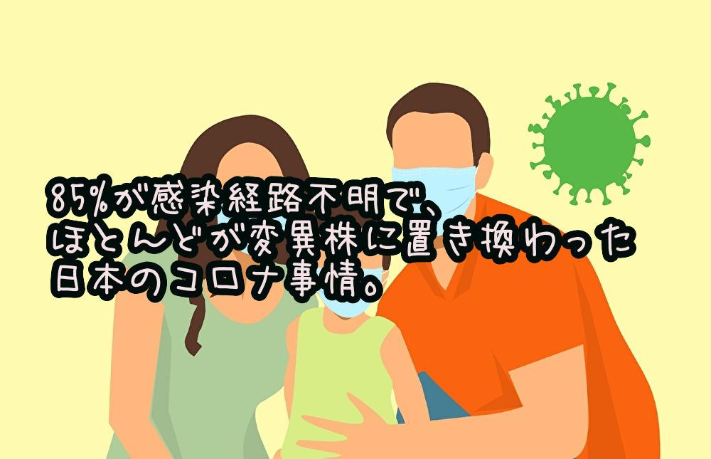 85%が感染経路不明で、ほとんどが変異株に置き換わった日本のコロナ事情。